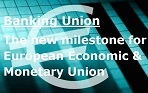 BANKING UNION : The new milestone for European Economic and Monetary Union